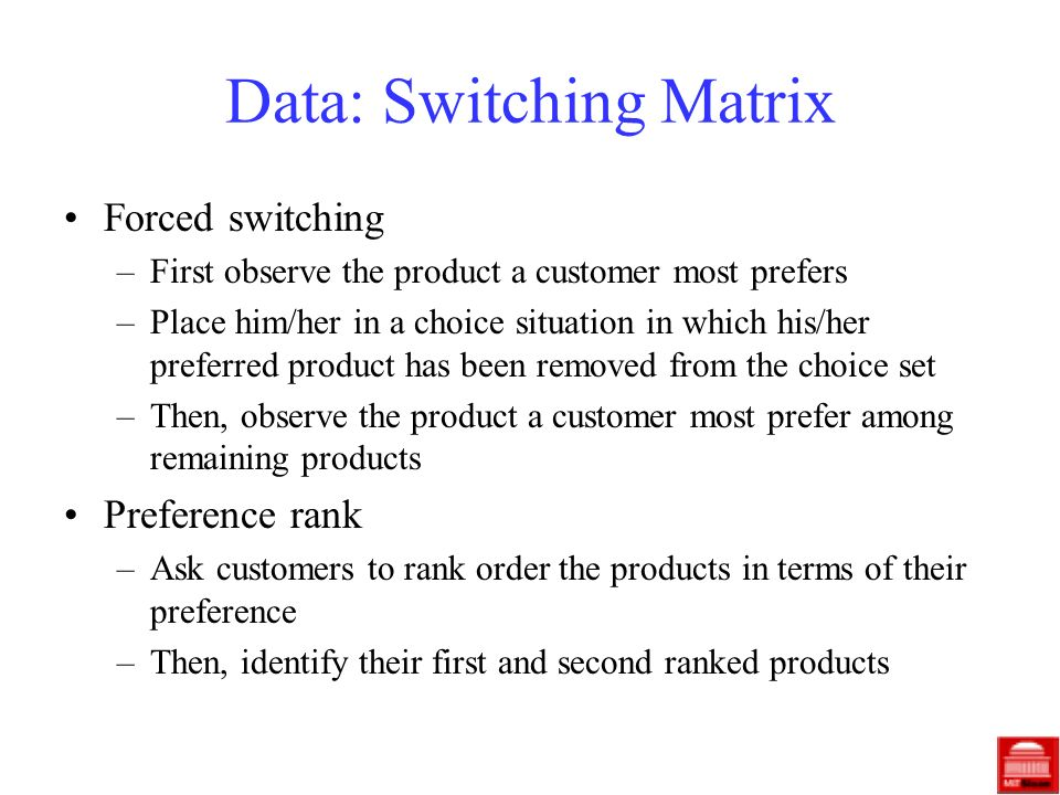 Data: Switching Matrix Forced switching –First observe the product a customer most prefers –Place him/her in a choice situation in which his/her preferred product has been removed from the choice set –Then, observe the product a customer most prefer among remaining products Preference rank –Ask customers to rank order the products in terms of their preference –Then, identify their first and second ranked products