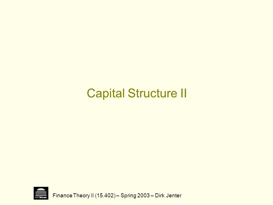 Finance Theory II (15.402) – Spring 2003 – Dirk Jenter Capital Structure II