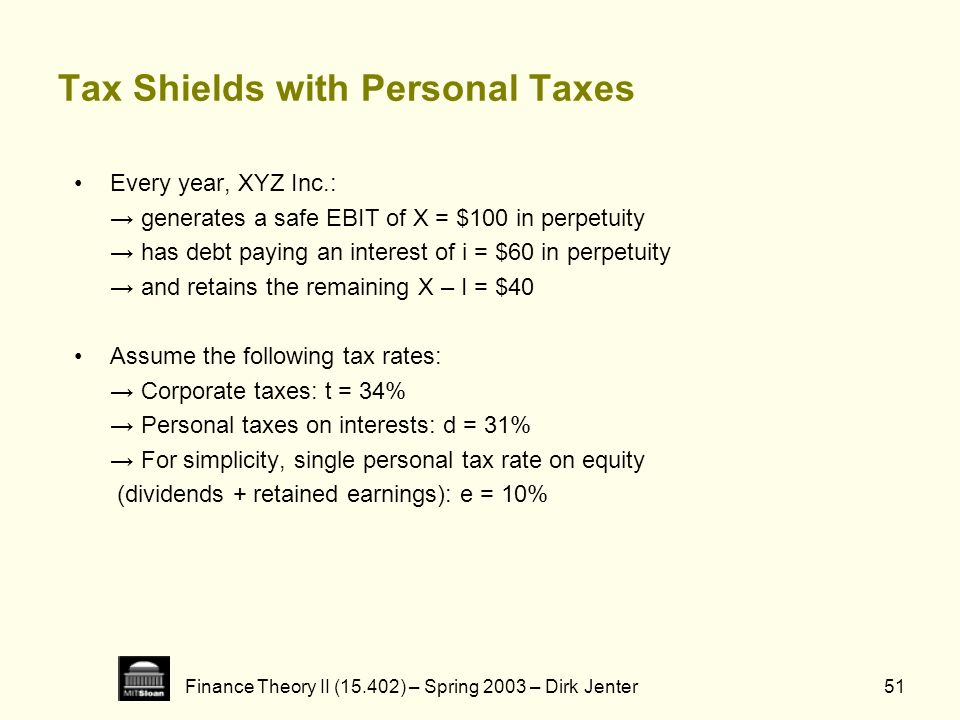 Finance Theory II (15.402) – Spring 2003 – Dirk Jenter51 Tax Shields with Personal Taxes Every year, XYZ Inc.: generates a safe EBIT of X = $100 in pe
