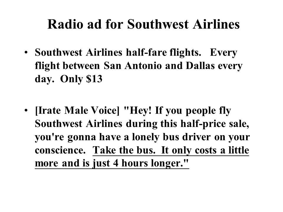 Radio ad for Southwest Airlines Southwest Airlines half-fare flights. Every flight between San Antonio and Dallas every day. Only $13 [Irate Male Voic