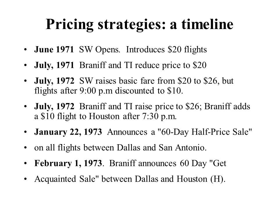 Pricing strategies: a timeline June 1971 SW Opens. Introduces $20 flights July, 1971 Braniff and TI reduce price to $20 July, 1972 SW raises basic far