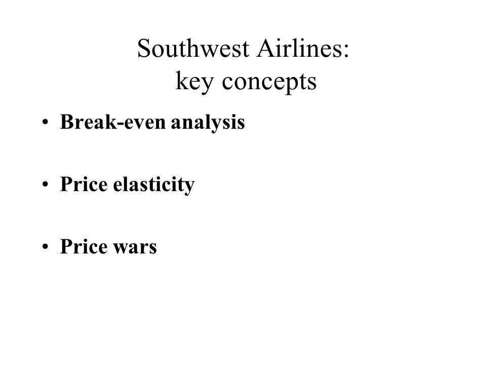 Southwest Airlines: key concepts Break-even analysis Price elasticity Price wars