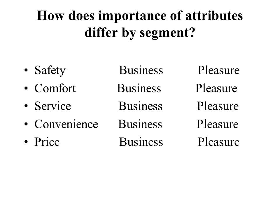 How does importance of attributes differ by segment? Safety Business Pleasure Comfort Business Pleasure Service Business Pleasure Convenience Business