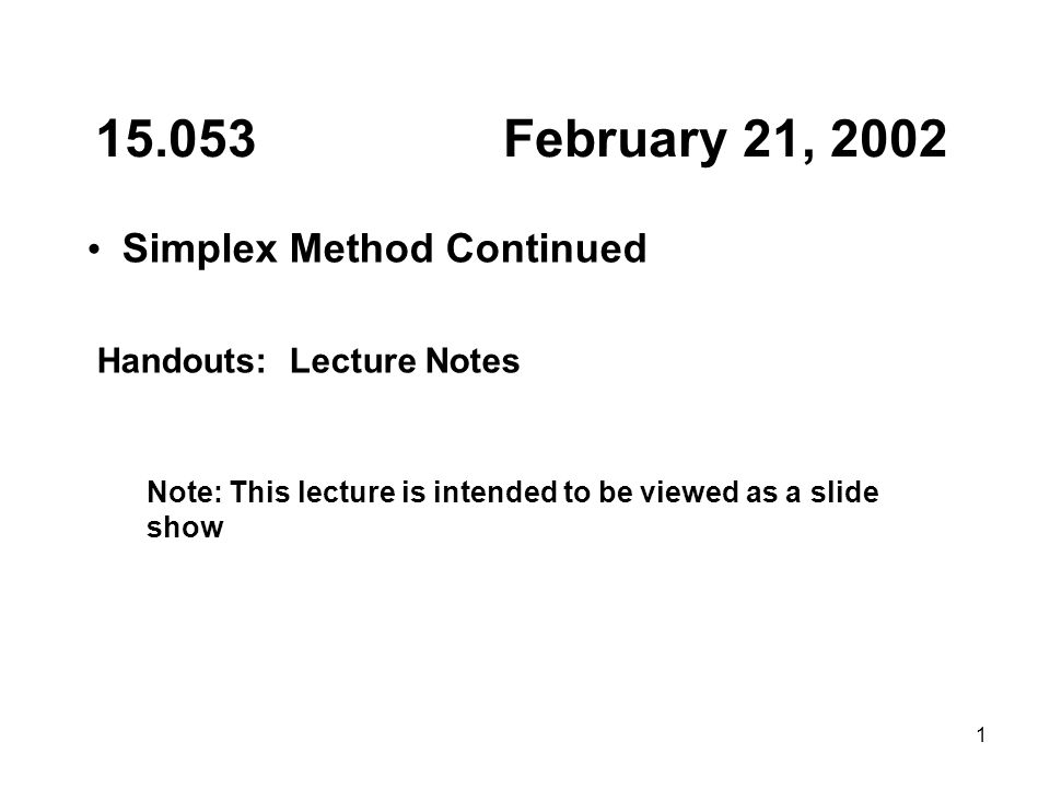 1 15.053 February 21, 2002 Simplex Method Continued Handouts: Lecture Notes Note: This lecture is intended to be viewed as a slide show