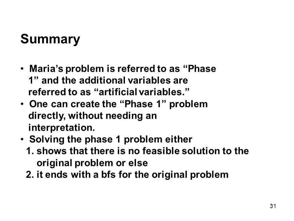 31 Summary Marias problem is referred to as Phase 1 and the additional variables are referred to as artificial variables. One can create the Phase 1 p
