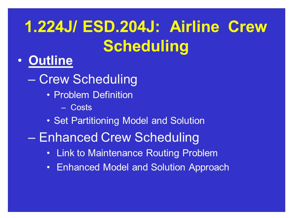 1.224J/ESD.204J:AirlineCrew Scheduling Outline – Crew Scheduling Problem Definition – Costs Set Partitioning Model and Solution – Enhanced Crew Schedu