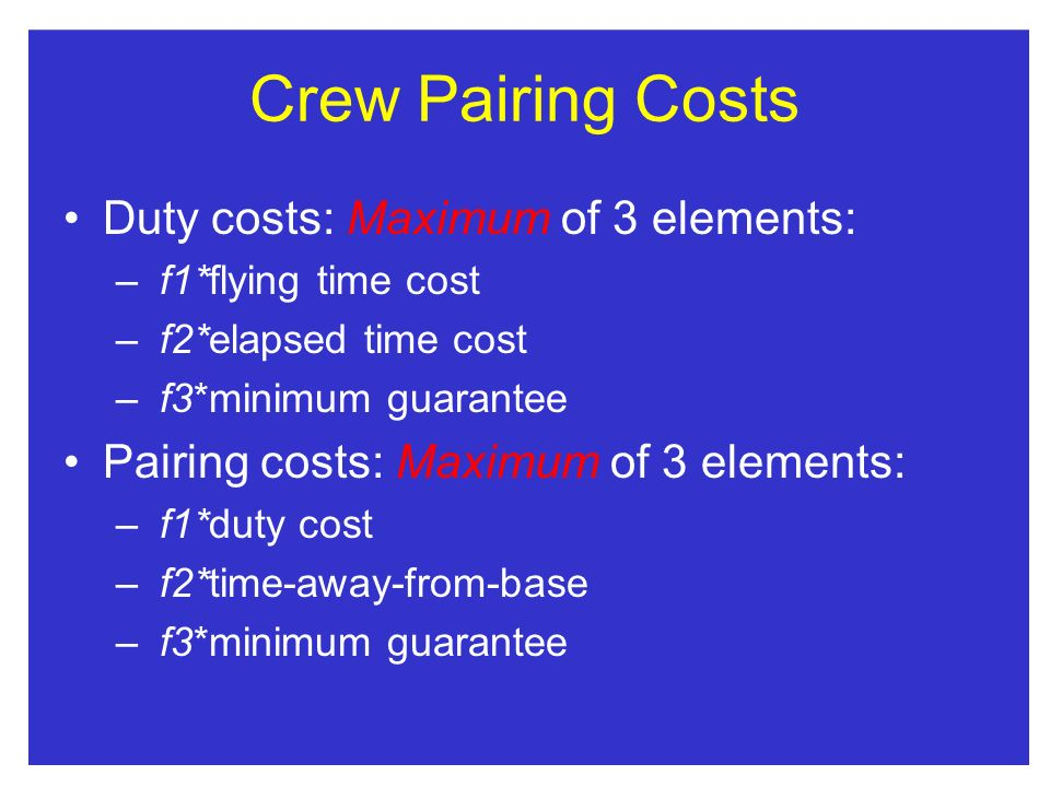Crew Pairing Costs Duty costs: Maximum of 3 elements: – f1*flying time cost – f2*elapsed time cost – f3*minimum guarantee Pairing costs: Maximum of 3 elements: – f1*duty cost – f2*time-away-from-base – f3*minimum guarantee
