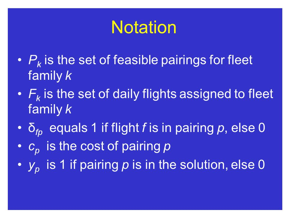 Notation P k is the set of feasible pairings for fleet family k F k is the set of daily flights assigned to fleet family k δ fp equals 1 if flight f is in pairing p, else 0 c p is the cost of pairing p y p is 1 if pairing p is in the solution, else 0