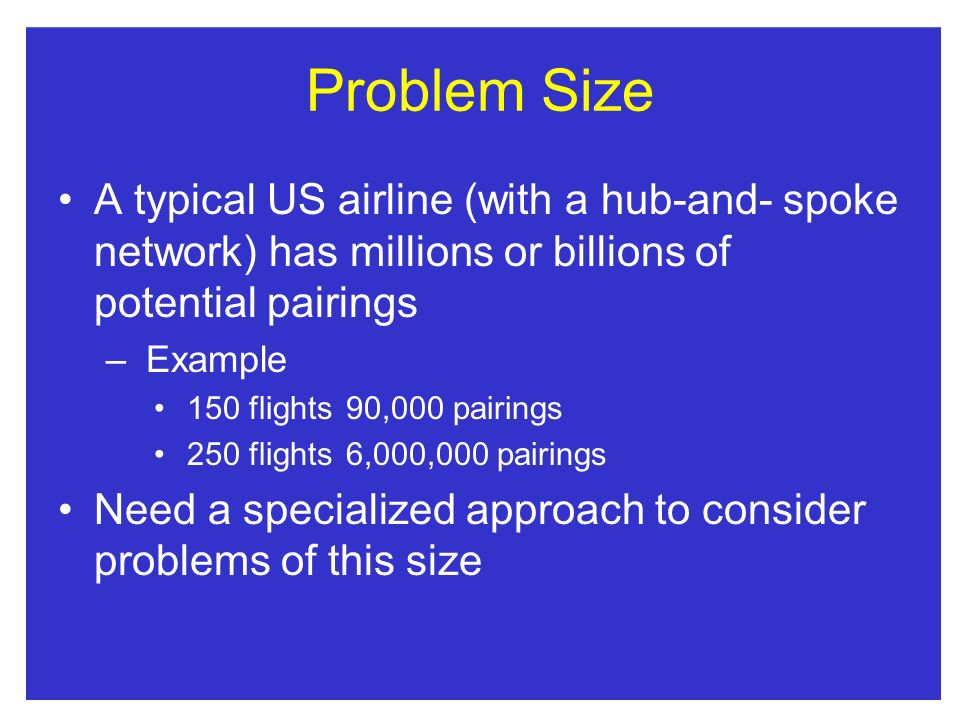 Problem Size A typical US airline (with a hub-and- spoke network) has millions or billions of potential pairings – Example 150 flights90,000 pairings 250 flights6,000,000 pairings Need a specialized approach to consider problems of this size