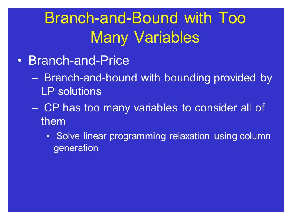 Branch-and-Bound withToo Many Variables Branch-and-Price – Branch-and-bound with bounding provided by LP solutions – CP has too many variables to consider all of them Solve linear programming relaxation using column generation