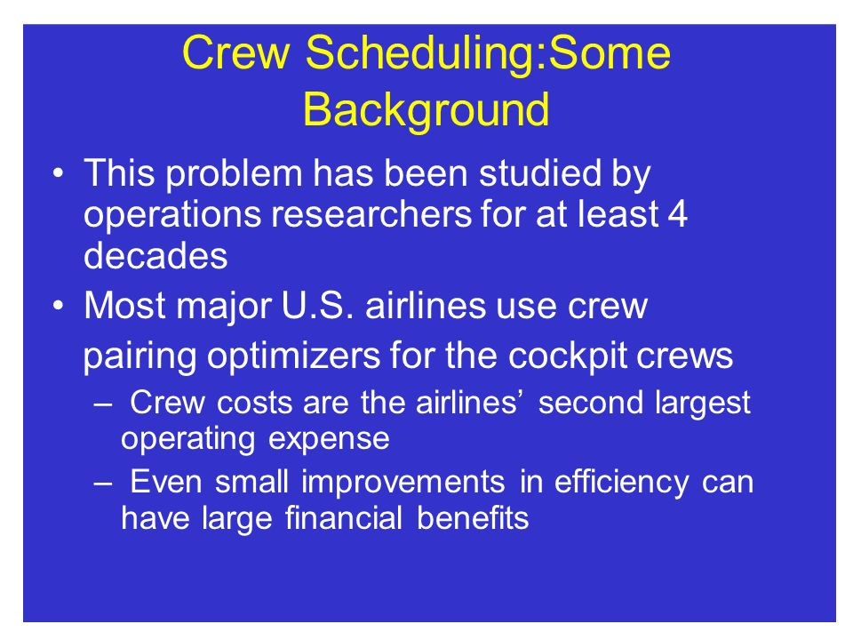 Crew Scheduling:Some Background This problem has been studied by operations researchers for at least 4 decades Most major U.S. airlines use crew pairi