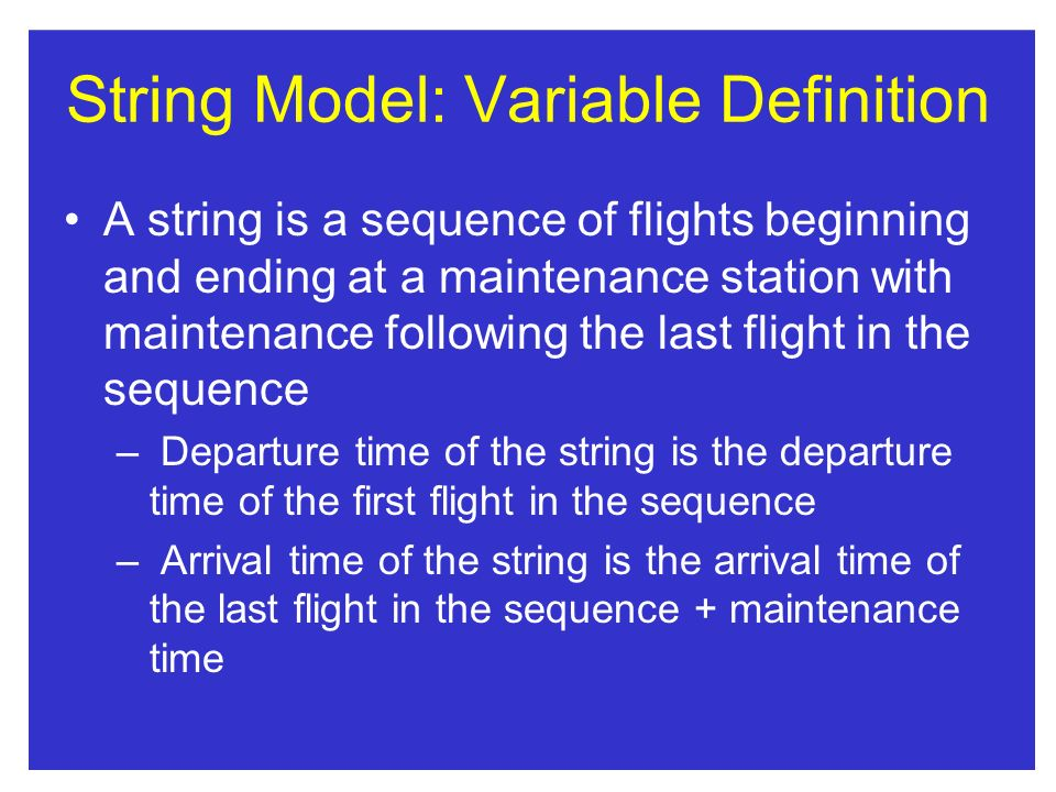 String Model: Variable Definition A string is a sequence of flights beginning and ending at a maintenance station with maintenance following the last flight in the sequence – Departure time of the string is the departure time of the first flight in the sequence – Arrival time of the string is the arrival time of the last flight in the sequence + maintenance time