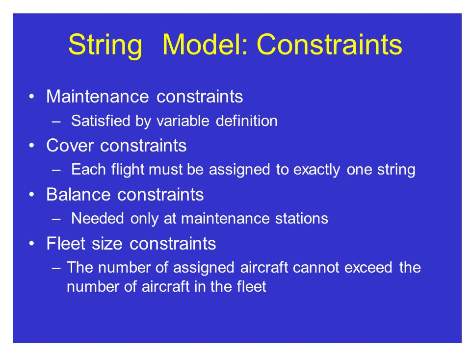 StringModel:Constraints Maintenance constraints – Satisfied by variable definition Cover constraints – Each flight must be assigned to exactly one string Balance constraints – Needed only at maintenance stations Fleet size constraints –The number of assigned aircraft cannot exceed the number of aircraft in the fleet