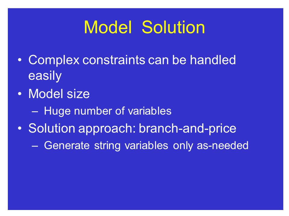 ModelSolution Complex constraints can be handled easily Model size – Huge number of variables Solution approach: branch-and-price – Generate string variables only as-needed