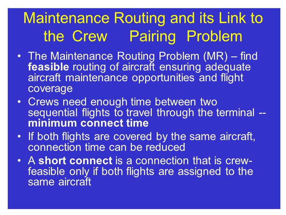 Maintenance Routing and its Link to theCrewPairingProblem The Maintenance Routing Problem (MR) – find feasible routing of aircraft ensuring adequate a