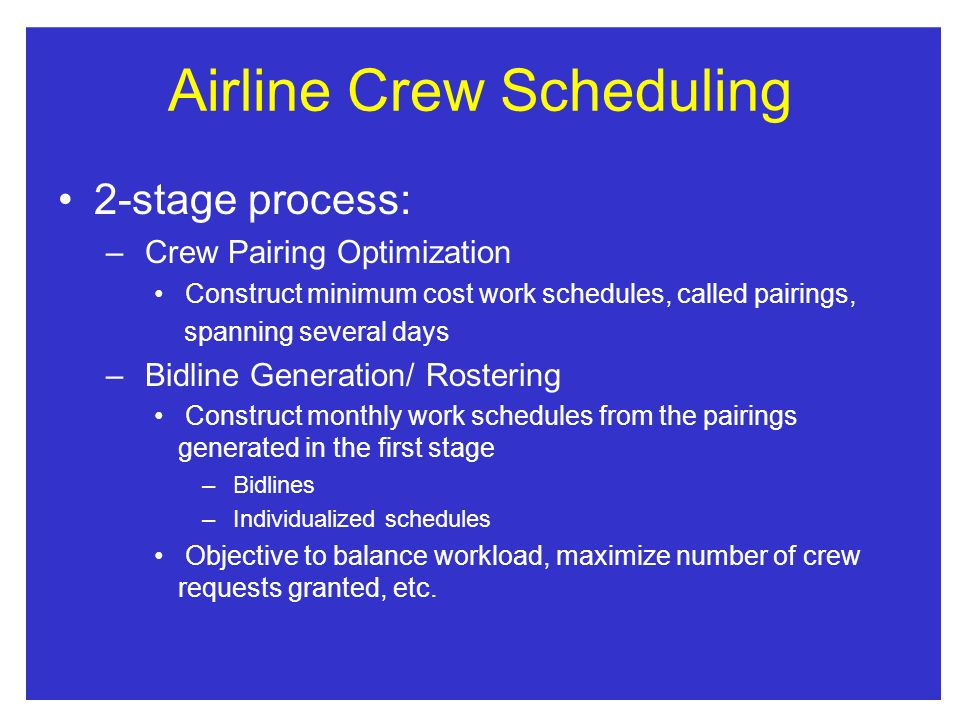 Airline Crew Scheduling 2-stage process: – Crew Pairing Optimization Construct minimum cost work schedules, called pairings, spanning several days – B