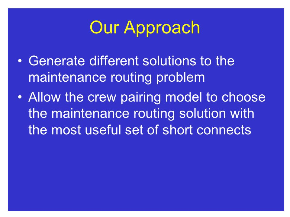 Our Approach Generate different solutions to the maintenance routing problem Allow the crew pairing model to choose the maintenancerouting solution with the most useful set of short connects