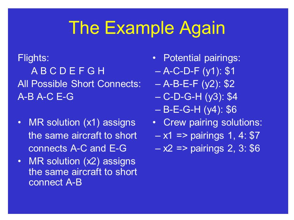 The Example Again Flights: A B C D E F G H All Possible Short Connects: A-B A-C E-G MR solution (x1) assigns the same aircraft to short connects A-C and E-G MR solution (x2) assigns the same aircraft to short connect A-B Potential pairings: – A-C-D-F (y1): $1 – A-B-E-F (y2): $2 – C-D-G-H (y3): $4 – B-E-G-H (y4): $6 Crew pairing solutions: – x1 => pairings 1, 4: $7 – x2 => pairings 2, 3: $6