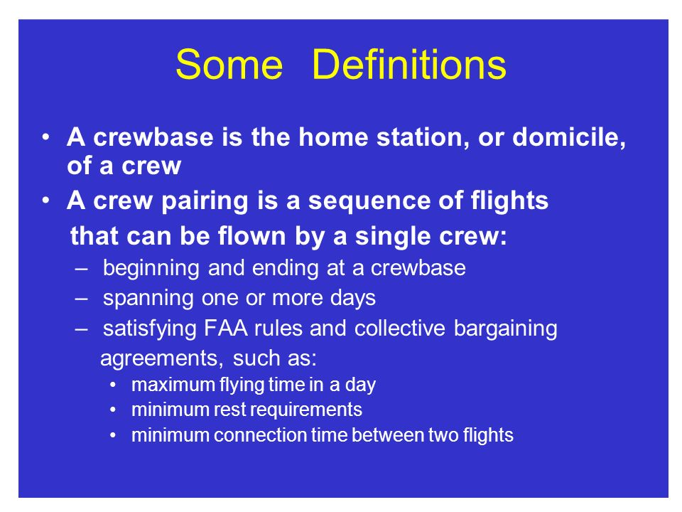 SomeDefinitions A crewbase is the home station, or domicile, of a crew A crew pairing is a sequence of flights that can be flown by a single crew: – beginning and ending at a crewbase – spanning one or more days – satisfying FAA rules and collective bargaining agreements, such as: maximum flying time in a day minimum rest requirements minimum connection time between two flights