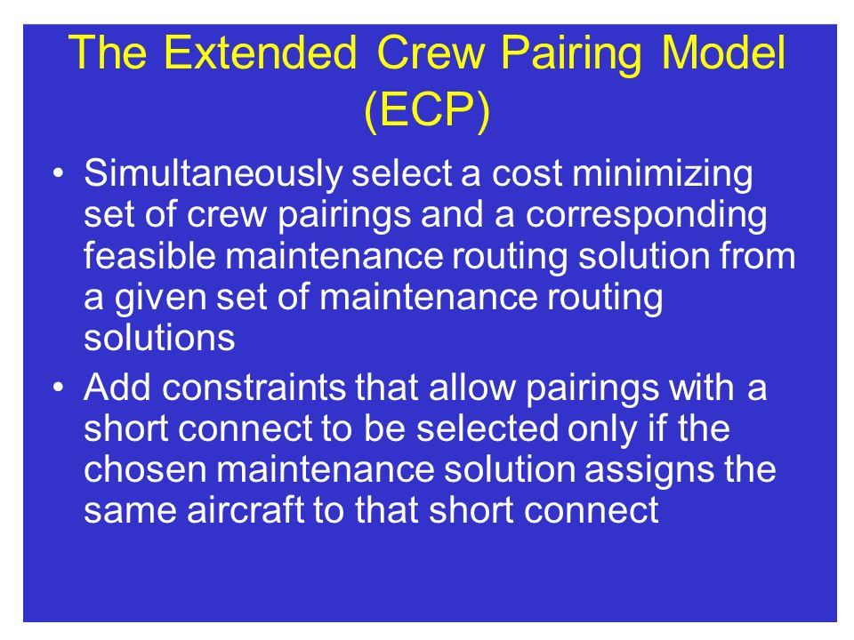 The Extended Crew Pairing Model (ECP) Simultaneously select a cost minimizing set of crew pairings and a corresponding feasible maintenance routing so