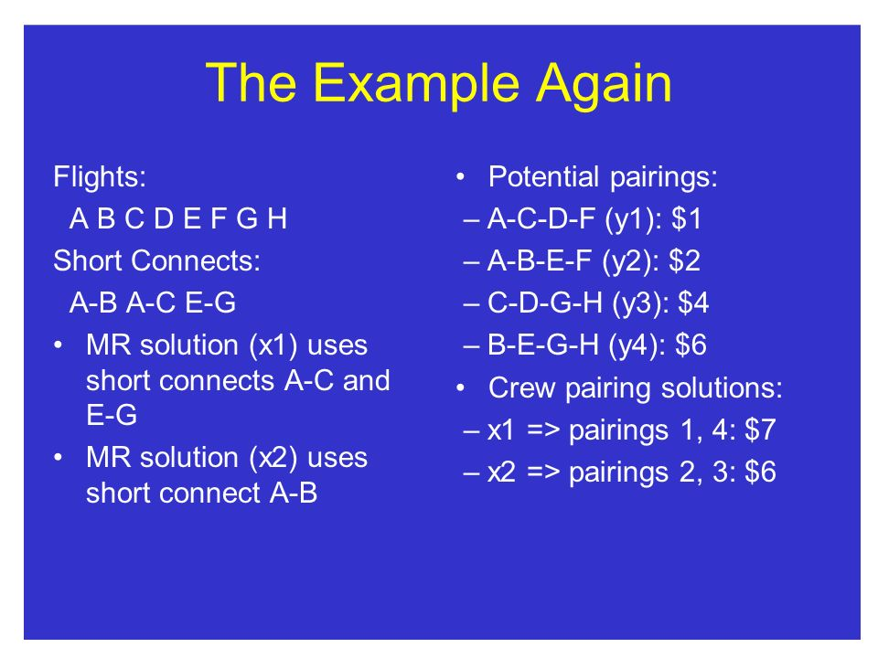 The Example Again Flights: A B C D E F G H Short Connects: A-B A-C E-G MR solution (x1) uses short connects A-C and E-G MR solution (x2) uses short connect A-B Potential pairings: – A-C-D-F (y1): $1 – A-B-E-F (y2): $2 – C-D-G-H (y3): $4 – B-E-G-H (y4): $6 Crew pairing solutions: – x1 => pairings 1, 4: $7 – x2 => pairings 2, 3: $6
