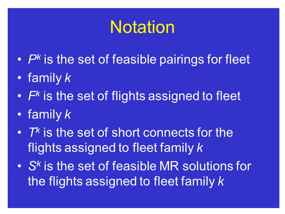 Notation P k is the set of feasible pairings for fleet family k F k is the set of flights assigned to fleet family k T k is the set of short connects