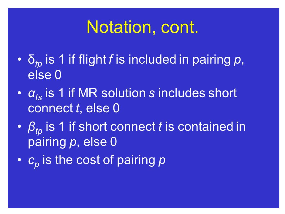 Notation, cont. δ fp is 1 if flight f is included in pairing p, else 0 α ts is 1 if MR solution s includes short connect t, else 0 β tp is 1 if short