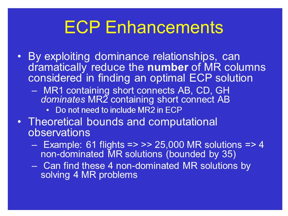 ECP Enhancements By exploiting dominance relationships, can dramatically reduce the number of MR columns considered in finding an optimal ECP solution
