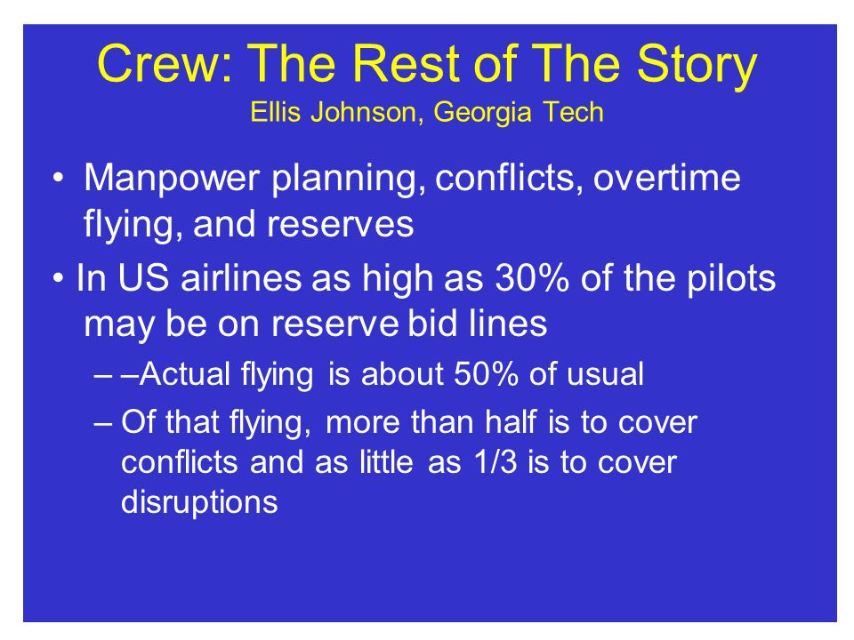 Crew: The Rest of The Story Ellis Johnson, Georgia Tech Manpower planning, conflicts, overtime flying, and reserves In US airlines as high as 30% of the pilots may be on reserve bid lines ––Actual flying is about 50% of usual –Of that flying, more than half is to cover conflicts and as little as 1/3 is to cover disruptions