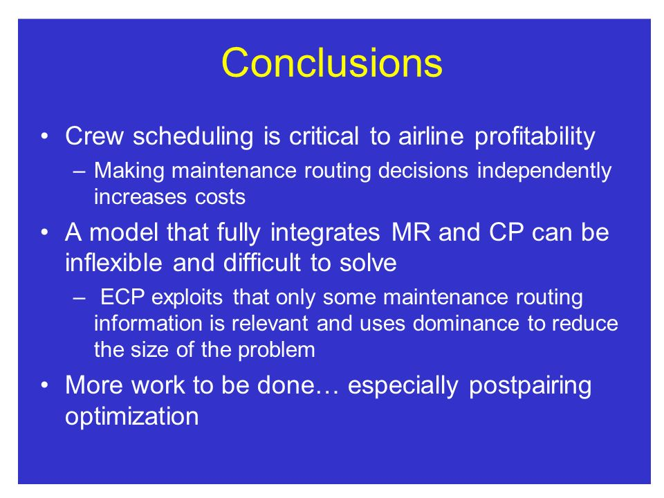 Conclusions Crew scheduling is critical to airline profitability –Making maintenance routing decisions independently increases costs A model that fully integrates MR and CP can be inflexible and difficult to solve – ECP exploits that only some maintenance routing information is relevant and uses dominance to reduce the size of the problem More work to be done… especially postpairing optimization