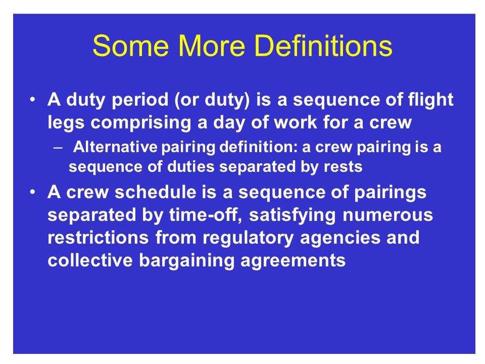 Some More Definitions A duty period (or duty) is a sequence of flight legs comprising a day of work for a crew – Alternative pairing definition: a cre