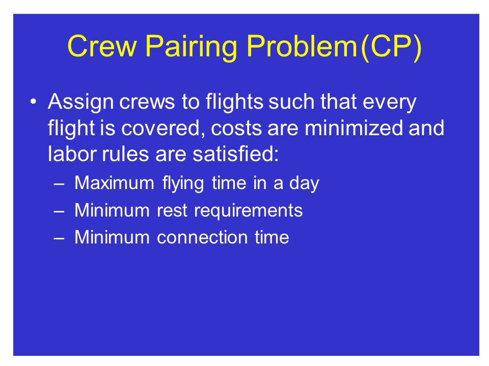 Crew Pairing Problem(CP) Assign crews to flights such that every flight is covered, costs are minimized and labor rules are satisfied: – Maximum flying time in a day – Minimum rest requirements – Minimum connection time