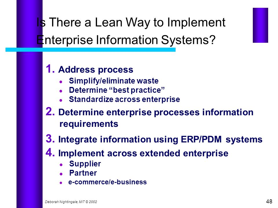 Deborah Nightingale, MIT © 2002 48 Is There a Lean Way to Implement Enterprise Information Systems? 1. Address process Simplify/eliminate waste Determ