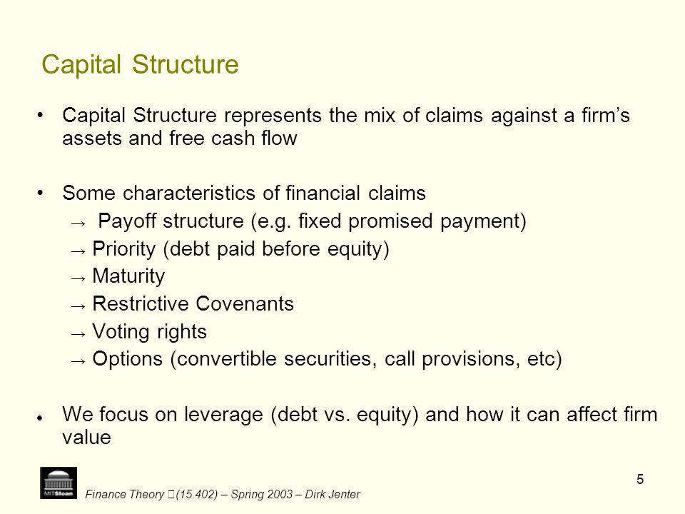 Finance Theory (15.402) – Spring 2003 – Dirk Jenter 5 Capital Structure Capital Structure represents the mix of claims against a firms assets and free