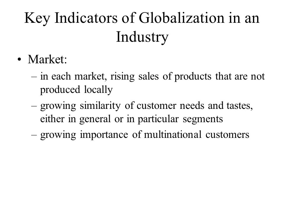 Key Indicators of Globalization in an Industry Market: –in each market, rising sales of products that are not produced locally –growing similarity of customer needs and tastes, either in general or in particular segments –growing importance of multinational customers