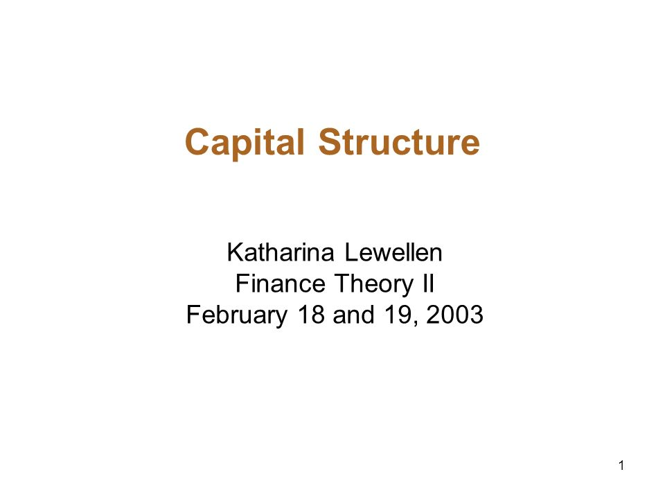 1 Capital Structure Katharina Lewellen Finance Theory II February 18 and 19, 2003