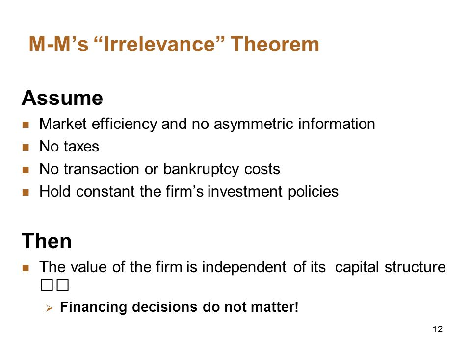 12 M-Ms Irrelevance Theorem Assume Market efficiency and no asymmetric information No taxes No transaction or bankruptcy costs Hold constant the firms