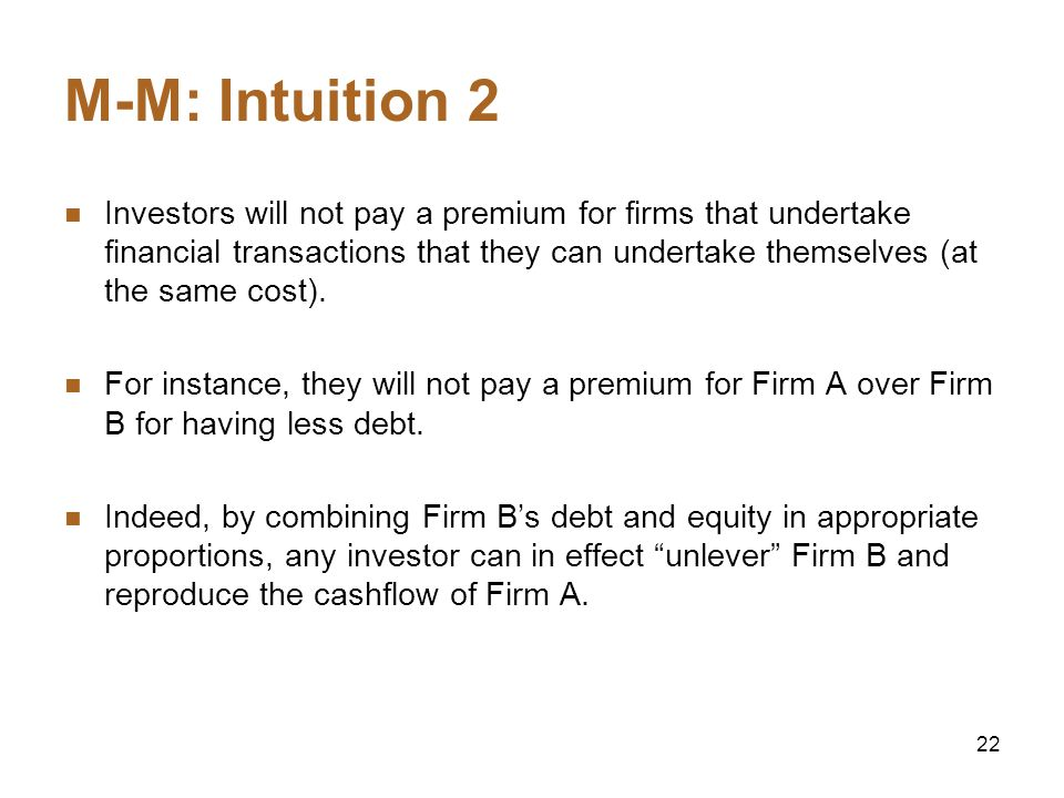 22 M-M: Intuition 2 Investors will not pay a premium for firms that undertake financial transactions that they can undertake themselves (at the same c