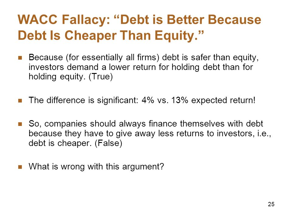25 WACC Fallacy: Debt is Better Because Debt Is Cheaper Than Equity. Because (for essentially all firms) debt is safer than equity, investors demand a