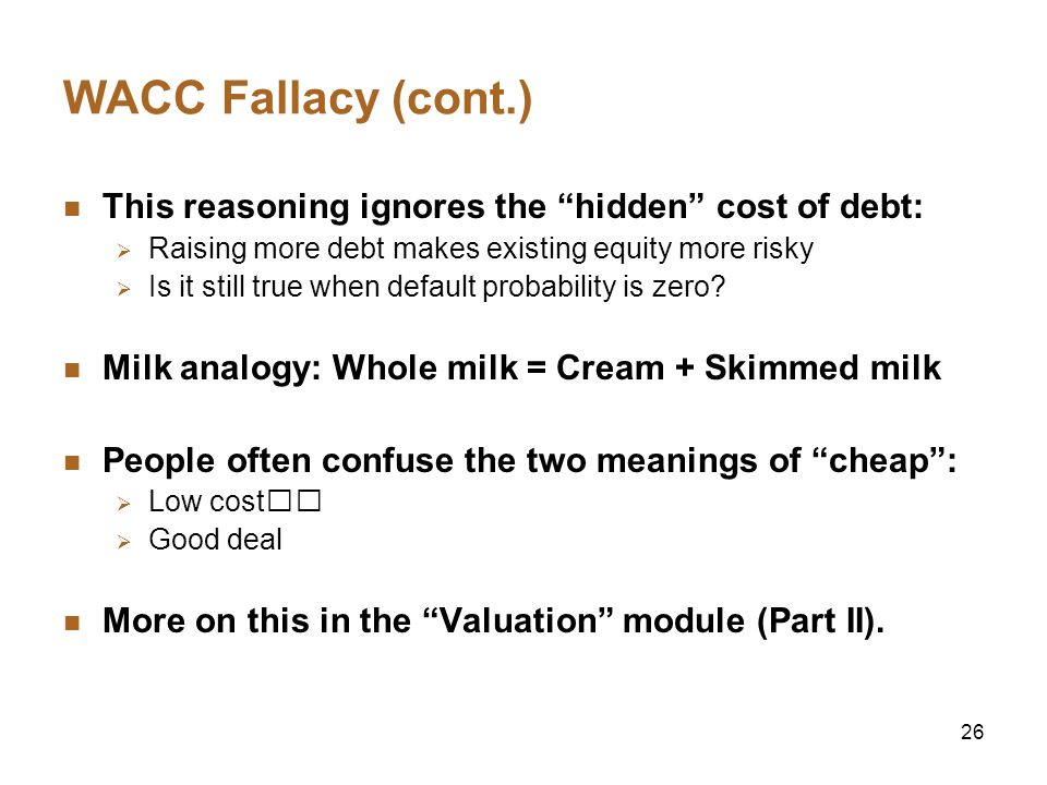 26 WACC Fallacy (cont.) This reasoning ignores the hidden cost of debt: Raising more debt makes existing equity more risky Is it still true when defau