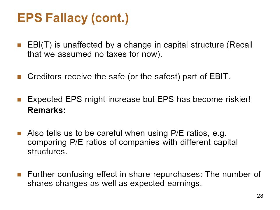 28 EPS Fallacy (cont.) EBI(T) is unaffected by a change in capital structure (Recall that we assumed no taxes for now). Creditors receive the safe (or