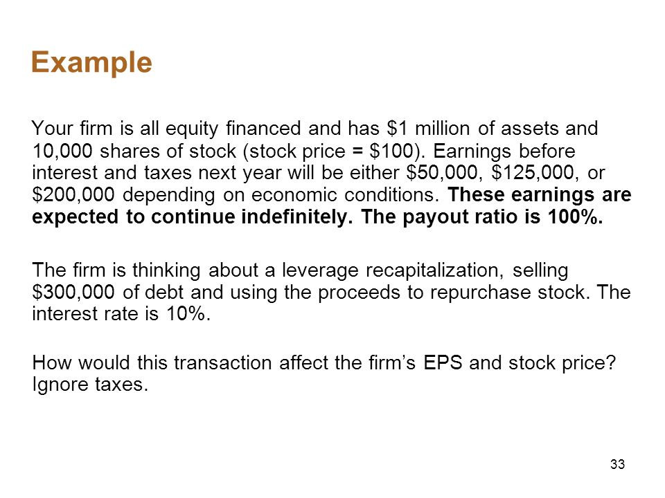 33 Example Your firm is all equity financed and has $1 million of assets and 10,000 shares of stock (stock price = $100). Earnings before interest and