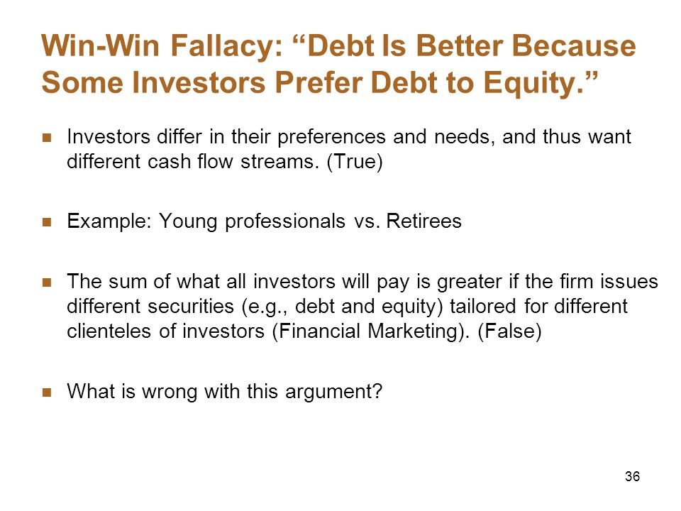 36 Win-Win Fallacy: Debt Is Better Because Some Investors Prefer Debt to Equity. Investors differ in their preferences and needs, and thus want differ
