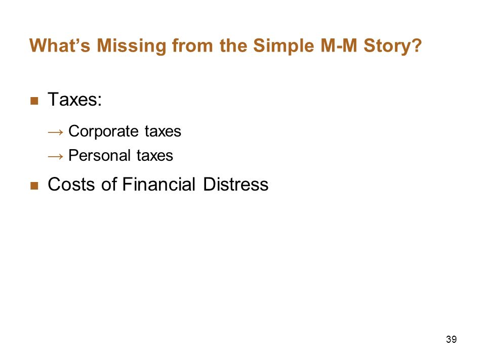 39 Whats Missing from the Simple M-M Story? Taxes: Corporate taxes Personal taxes Costs of Financial Distress