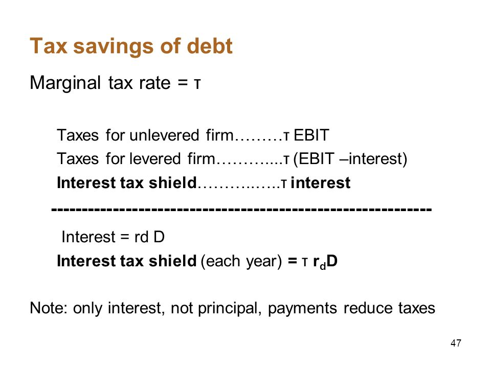 47 Tax savings of debt Marginal tax rate = τ Taxes for unlevered firm………τ EBIT Taxes for levered firm………....τ (EBIT –interest) Interest tax shield……….