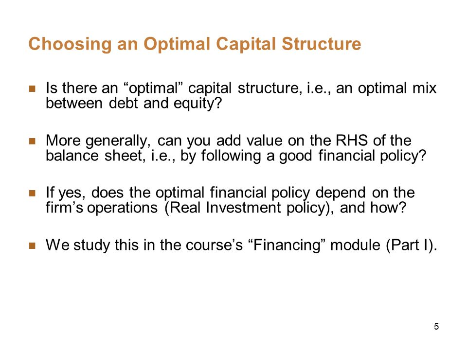 5 Choosing an Optimal Capital Structure Is there an optimal capital structure, i.e., an optimal mix between debt and equity? More generally, can you a