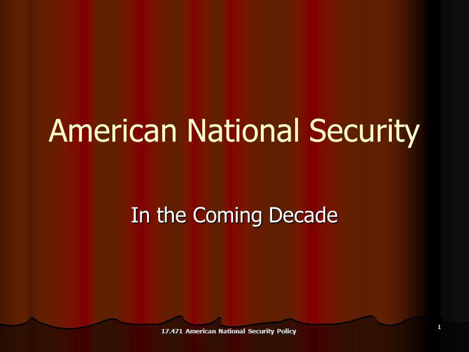 1 American National Security In the Coming Decade 17.471 American National Security Policy