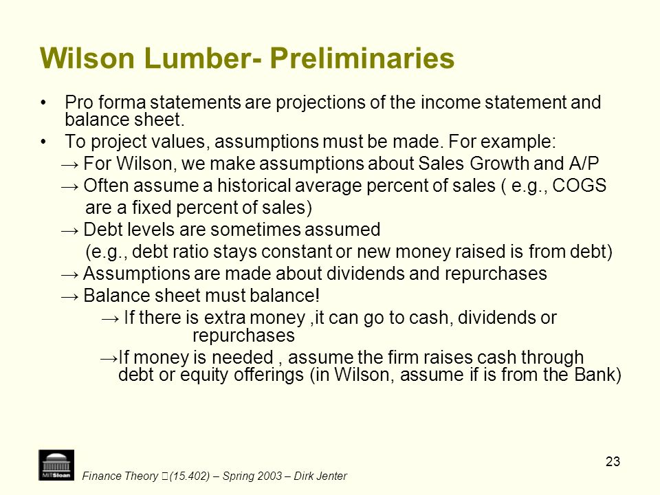 Finance Theory (15.402) – Spring 2003 – Dirk Jenter 23 Wilson Lumber- Preliminaries Pro forma statements are projections of the income statement and b