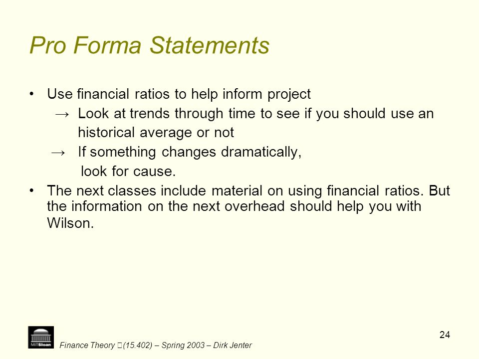 Finance Theory (15.402) – Spring 2003 – Dirk Jenter 24 Pro Forma Statements Use financial ratios to help inform project Look at trends through time to
