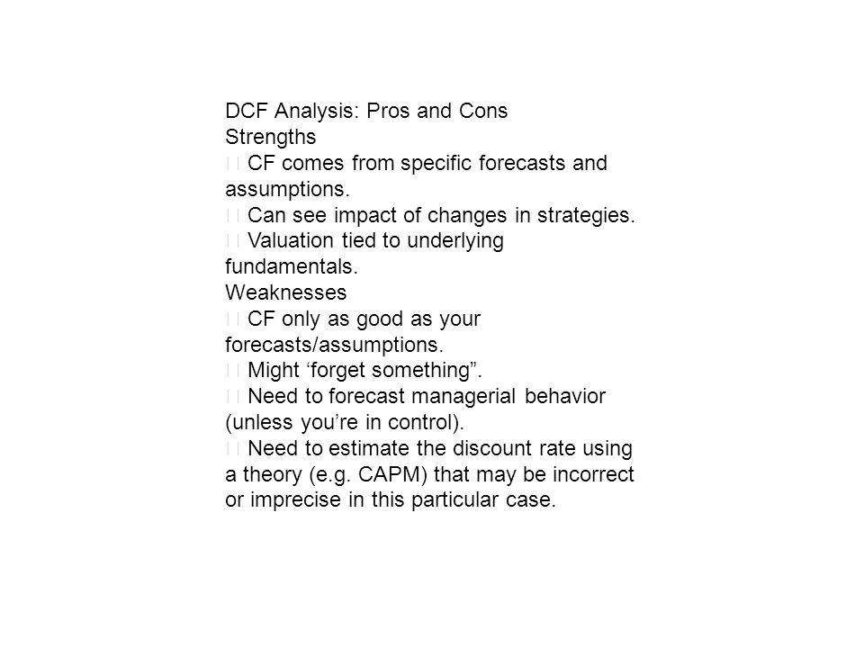 DCF Analysis: Pros and Cons Strengths CF comes from specific forecasts and assumptions. Can see impact of changes in strategies. Valuation tied to und